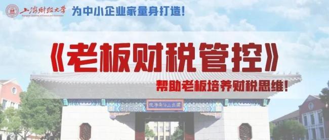 上海财大《老板财税管控》|199/人,7月2日重磅来袭,民企老板通俗易懂,火热报名……