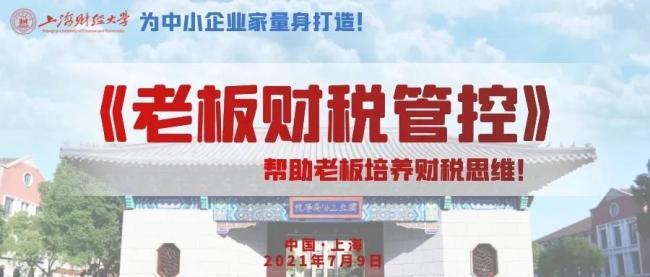 上海财大《老板财税管控》199/人,7月9日公开课重磅来袭,民企老板通俗易懂,火热报名……